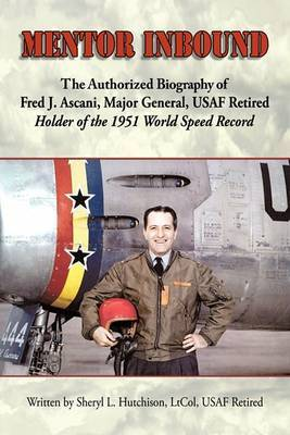 Mentor Inbound: The Authorized Biography of Fred J. Ascani, Major General, USAF Retired: Holder of the 1951 World Speed Record