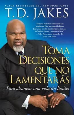 Toma Decisiones Que No Lamentaras (Making Great Decisions): Para Alcanzar una Vida Sin Limites
