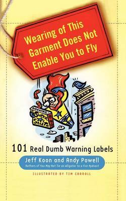 Wearing of This Garment Does Not Enable You to Fly: 101 Real Dumb Warning Labels