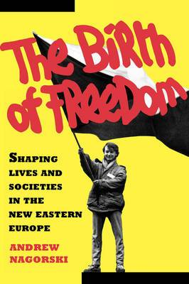 The Birth of Freedom: Shaping Lives and Societies in the New Eastern Europe