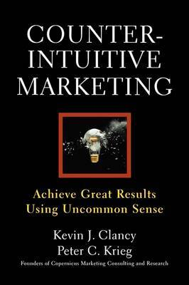 Counterintuitive Marketing: Achieving Great Results Using Common Sense