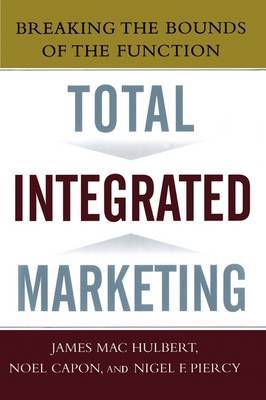 Total Integrated Marketing: Breaking the Bounds of the Function