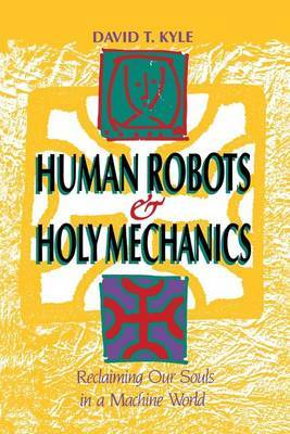 Human Robots & Holy Mechanics  : Reclaiming Our Souls in a Machine World