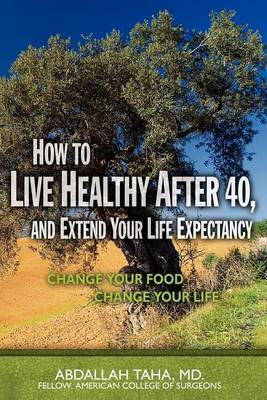 How to Live Healthy After 40, and Extend Your Life Expectancy: Change Your Food, Change Your Life