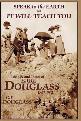 Speak to the Earth and It Will Teach You: The Life and Times of Earl Douglass, 1862-1931