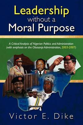Leadership Without a Moral Purpose: A Critical Analysis of Nigerian Politics and Administration (with Emphasis on the Obasanjo Administration, 2003-2007)