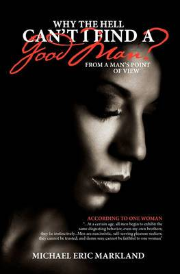 Why the Hell Can't I Find a Good Man?: From a Man's Point of View