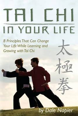 Tai Chi in Your Life: 8 Principles That Can Change Your Life While Learning and Growing with Tai Chi