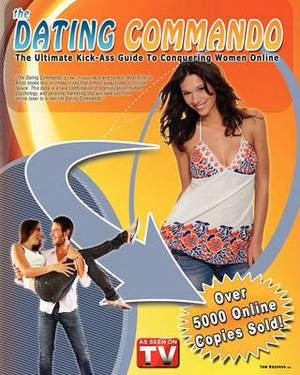 The Dating Commando: The Ultimate Kick-Ass Guide to Conquering Women Online