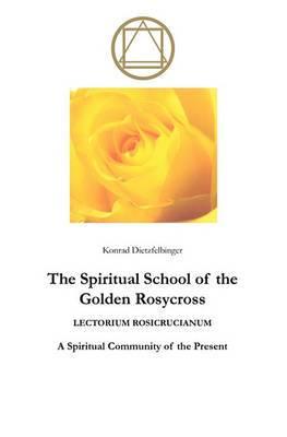 The Spiritual School of the Golden Rosycross: Lectorium Rosicrucianum: A Spiritual Community of the Present