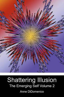 Shattering Illusion: The Emerging Self Volume 2