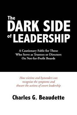 The Dark Side of Leadership: A Cautionary Fable for Those Who Serve as Trustees or Directors on Not-For-Profit Boards.