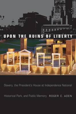 Upon the Ruins of Liberty: Slavery, the President's House at Independence National Historical Park, and Public Memory