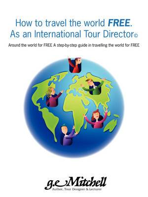 How to Travel the World Free. as an International Tour Director(c): Around the World for Free a Step-By-Step Guide in Travelling the World for Free