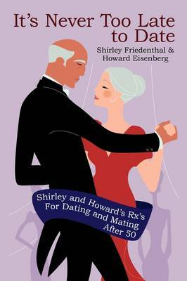 It's Never Too Late to Date: Shirley and Howard's RX's for Dating and Mating After 50
