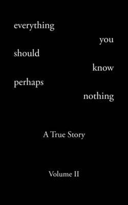 Everything You Should Know Perhaps Nothing: A True Story Volume II