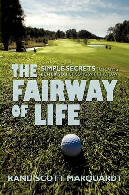 The Fairway of Life: Simple Secrets to Playing Better Golf by Going with the Flow