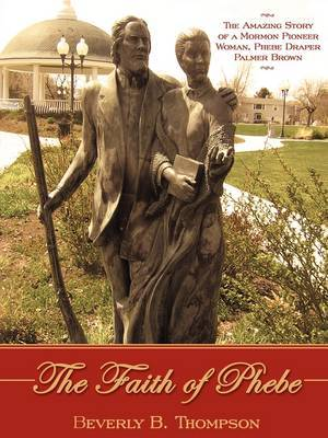 The Faith of Phebe: The Amazing Story of a Mormon Pioneer Woman, Phebe Draper Palmer Brown