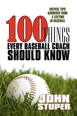 100 Things Every Baseball Coach Should Know: Helpful Tips Garnered from a Lifetime in Baseball