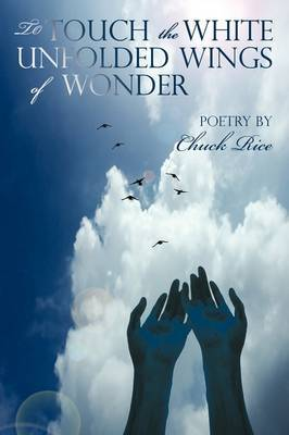 To Touch the White Unfolded Wings of Wonder: Poetry by Chuck Rice