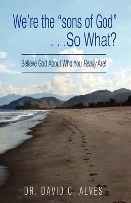 We're the Sons of God. . .So What?: Believe God about Who You Really Are!