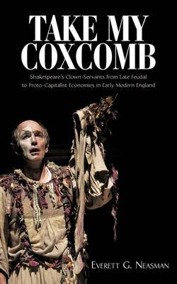Take My Coxcomb: Shakespeare's Clown-Servants from Late Feudal to Proto-Capitalist Economies in Early Modern England
