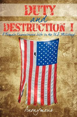 Duty & Destruction I  : A Female Experiences Life in the U.S. Military