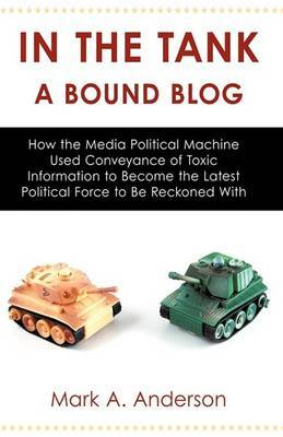 In the Tank-A Bound Blog: How the Media Political Machine Used Conveyance of Toxic Information to Become the Latest Political Force to Be Reckon