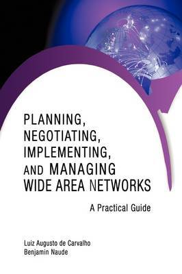 Planning, Negotiating, Implementing, and Managing Wide Area Networks: A Practical Guide