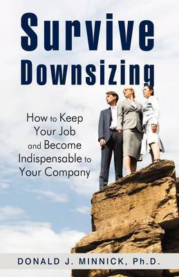 Survive Downsizing: How to Keep Your Job and Become Indispensable to Your Company