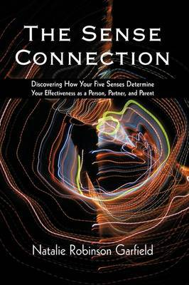 The Sense Connection: Discovering How Your Five Senses Determine Your Effectiveness as a Person, Partner, and Parent