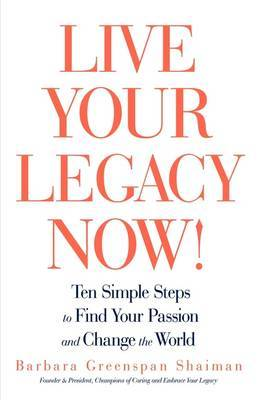 Live Your Legacy Now!: Ten Simple Steps to Find Your Passion and Change the World