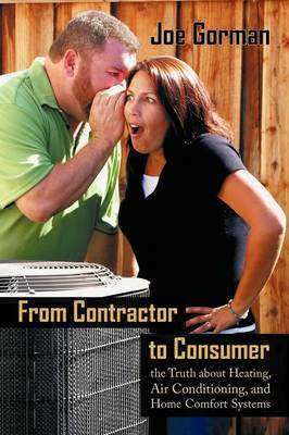 From Contractor to Consumer: The Truth about Heating, Air Conditioning, and Home Comfort Systems: What Your Contractor Won't Tell You