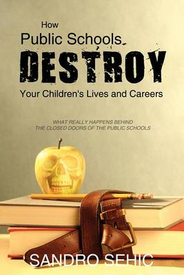 How Public Schools Destroy Your Children's Lives and Careers: What Really Happens Behind the Closed Doors of the Public Schools