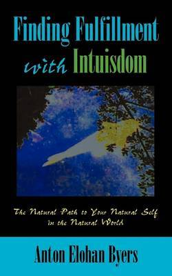Finding Fulfillment with Intuisdom: The Natural Path to Your Natural Self in the Natural World