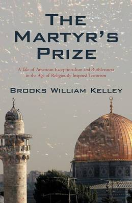 The Martyr's Prize: A Tale of American Exceptionalism and Ruthlessness in the Age of Religiously Inspired Terrorism