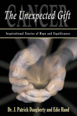 Cancer: The Unexpected Gift: Inspirational Stories of Hope & Significance