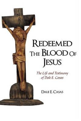 Redeemed the Blood of Jesus: The Life and Testimony of Dale E. Casas