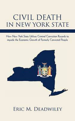 Civil Death in New York State: How New York State Utilizes Criminal Conviction Records to Impede the Economic Growth of Formerly Convicted People.