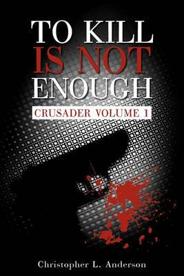 To Kill Is Not Enough: Crusader Volume 1