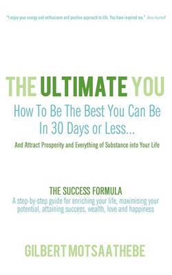 The Ultimate You: How to Be the Best You Can Be in 30 Days...and Attract Prosperity and Everything of Substance Into Your Life: The Success Formula: A Step-By-Step Guide for Enriching Your Life, Maximising Your Potential, Attaining Success, Wealth, Love a