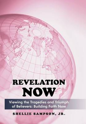 Revelation Now: Viewing the Tragedies and Triumph of Believers: Building Faith for Life Now