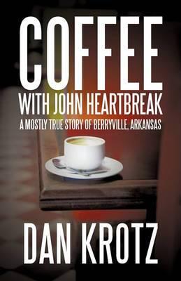 Coffee with John Heartbreak: A Mostly True Story of Berryville, Arkansas