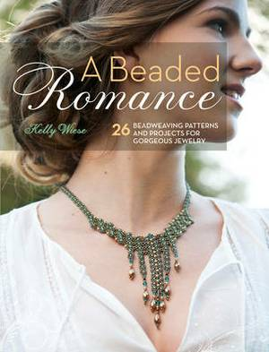 A Beaded Romance: 25 Bead Weaving Patterns & Projects for Gorgeous Jewelry