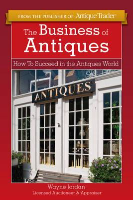 The Business of Antiques: How to Suceed in the Antiques World