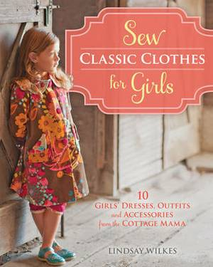 Sew Classic Clothes for Girls: 10 Girls' Dresses, Outfits and Accessories from The Cottage Mama