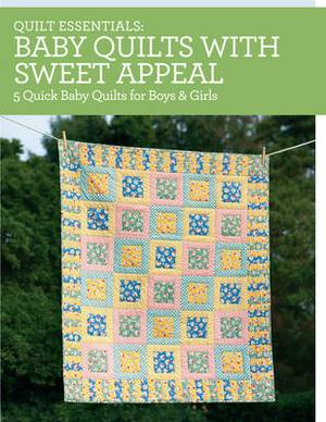 Quilt Essentials - Baby Quilts with Sweet Appeal: 5 Quick Baby Quilts for Boys and Girls
