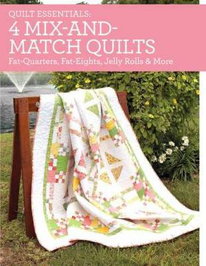 Quilt Essentials - 4 Mix-and-Match Quilts: Fat Quarters, Fat-Eighths, Jelly Rolls & More