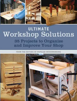 Ultimate Workshop Solutions: 36 Projects to Organize and Improve Your Shop