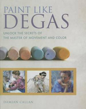 Paint Like Degas: Unlock the Secrets of the Master of Movement and Color